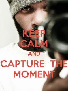 KEEP CALM AND CAPTURE  THE MOMENT - by me JMK