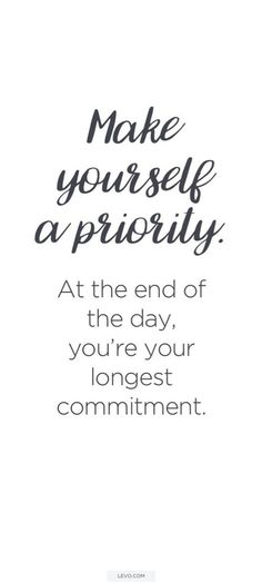 Make yourself a priority. At the end of the day, you are your longest commitment.