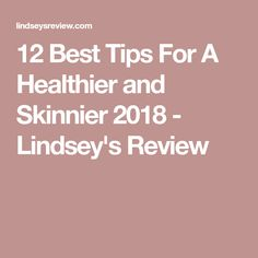 12 Best Tips For A Healthier and Skinnier 2018 - Lindsey's Review