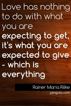 Love has nothing to do with what you are expecting to get, it's what you are expected to give - which is everything, ~ Rainer Maria Rilke <3 Love Sayings #quotes, #love, #sayings, https://apps.facebook.com/yangutu