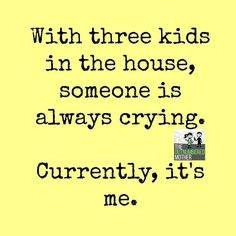 4, there's 4 kids in the house, someone is always always crying...tonight, it's me!