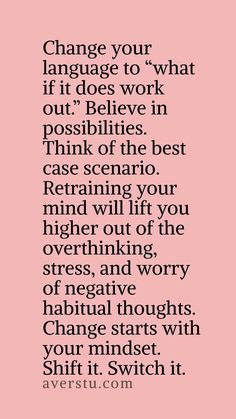 """""""Change your language to """"what if it does work out."""" Believe in possibilities. Think of the best case scenario. Retraining your mind will lift you higher out of the overthinking, stress, and worry of negative habitual thoughts. Change starts with your mindset. Shift it. Switch it."""""""