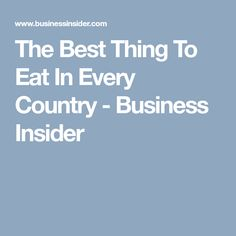 The Best Thing To Eat In Every Country - Business Insider