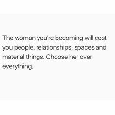 The woman you're becoming will cost you people, relationships, spaces and material things. Choose her over everything.