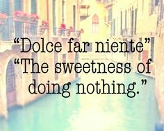 "I have spent many moments this summer enjoying ""dolce far niente"" ;-). ...and not feeling guilty!"