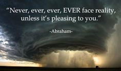 *Never, ever, ever, EVER face reality unless it's pleasing you.