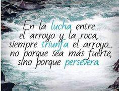 En la lucha entre el arroyo y la roca, siempre triunfa el arroyo ... no porque sea más fuerte, sino porque persevera. #motivacion