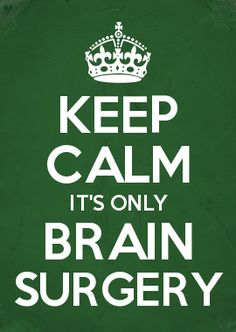 KEEP CALM IT'S ONLY BRAIN SURGERY