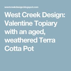 West Creek Design: Valentine Topiary with an aged, weathered Terra Cotta Pot