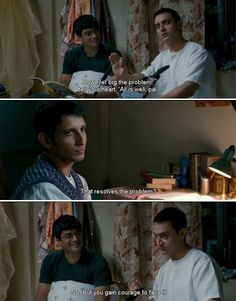 Rancho: That day I understood that this heart scares easily. You have to trick it, however big the problem is. Tell your heart, 'Pal, all is well. All is well.' Raju:	Does that solve the problem? Rancho: No, but you gain courage to face it. (3 Idiots)