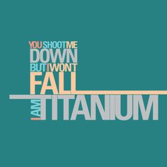 Oh, Titanium...........Not what I thought she was singing.  LOL!  Good song once you pay attn. to the words.  :)