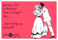 January 12th is National 'Kiss a Ginger' day.... ...start lining up bitches!!!