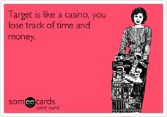 Target is like a casino, you lose track of time and money.   Trips And Getaways Ecard   someecards.com