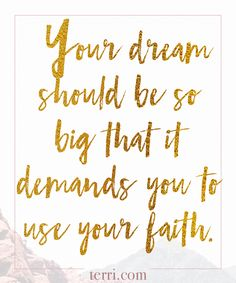 Your dream should be so big that it demands you to use your faith. For more weekly podcast, motivational quotes and biblical, faith teachings as well as success tips, follow Terri Savelle Foy on Pinterest, Instagram, Facebook, Youtube or Twitter!