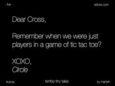 Dear cross, remember when we were just players in a game of tic tac toe? XOXO, Circle.