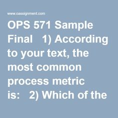 OPS 571 Sample Final  1) According to your text, the most common process metric is:  2) Which of the following is true about make-to-stock processes?  3) ________ is when the activities in the stage must stop because there is no place to deposit the item just completed.  4) According to Hayes and Wheelwright, which of the following is not a major process flow structure?  5) The best process flow structure to use for making automobiles is?  6) The type of processing structure that is…