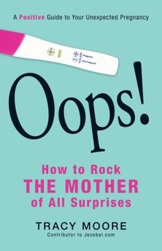 Oops! How to Rock the Mother of All Surprises: A Positive Guide to Your Unexpected Pregnancy
