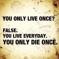 You only live once? False. You live everyday. You only die once. | quotes | wisdom | advice | life lessons
