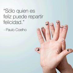 Sólo quien es feliz puede repartir felicidad. Paulo Coelho