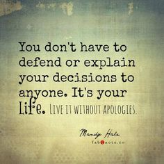 .You don't have to defend or explain your decisions to anyone.  It's YOUR life.