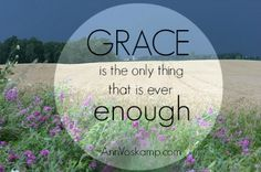 Grace is the only thing that is ever enough.