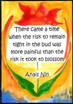 This quote is for my cousins Carolyn and Kelly and for the friends and family that walked me through some very dark times. Here's to taking risks and the beauty of a new life.