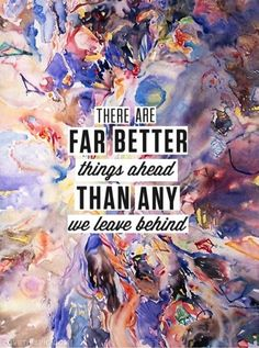 There Are Far Better Things Ahead Than Any We Leave Behind, I think this is a C. Daily Quotes, Great Quotes, Quotes To Live By, Awesome Quotes, The Words, Pretty Words, Beautiful Words, Motivational Quotes, Inspirational Quotes