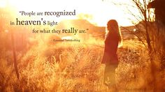 """People are recognized in heaven's light for what they really are.""  --Emanuel Swedenborg"