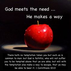 1 Corinthians 10:13 KJV  There hath no temptation taken you but such as is common to man: but God is faithful, who will not suffer you to be tempted above that ye are able; but will with the temptation also make a way to escape, that ye may be able to bear it.