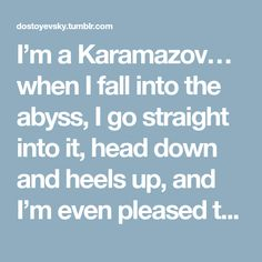 I'm a Karamazov… when I fall into the abyss, I go straight into it, head down and heels up, and I'm even pleased that I'm falling in such a humiliating position, and for me I find it beautiful. And so...