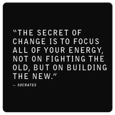 """The secret of change is to focus all of your energy not on fighting the old, but on building the new."" -Socrates #change #quotes"