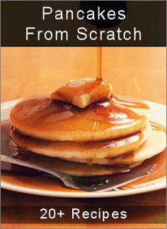 Pancakes from scratch, including how to make your own pancake syrup