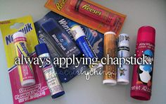 i love chapstick, i always have some with me and I am honestly addicted... I can't go more that an hour