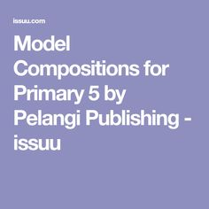 Model Compositions for Primary 5 by Pelangi Publishing - issuu