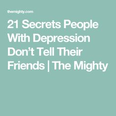 21 Secrets People With Depression Don't Tell Their Friends | The Mighty