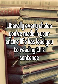 """Literally every choice you've made in your entire life has lead you to reading this sentence"""