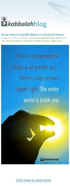 There is no perceptible reality at all outside you – there is only constant Upper Light. The entire world is inside you. | FREE LECTURE IN YOUR CITY, RESERVE NOW!  >> http://kabbalah.info/bb/lecture?utm_source=pinterest&utm_medium=link&utm_campaign=introlecturesummer2016