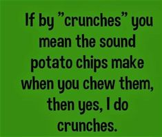 """If by """"crunches"""" you mean the sound potato chips make when you chew them, then yes, I do crunches. #FitnessFunny"""
