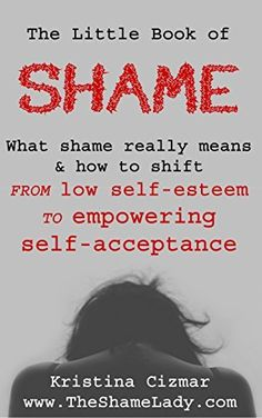 The Little Book of Shame: What shame really means, and how to shift from low self-esteem to empowering self-acceptance by Kristina Cizmar, http://www.amazon.com/dp/B00TDDSD6I/ref=cm_sw_r_pi_dp_D-Jcvb065TXER/190-7180497-1790747