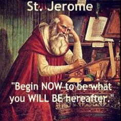 St Jerome - Begin NOW to be what you WILL BE hereafter. Some of the best advice I've read is to regularly discern before the Blessed Sacrament the person you would like to be with all that you've been given, and to then to ask the Lord for the grace and humility to become that person.