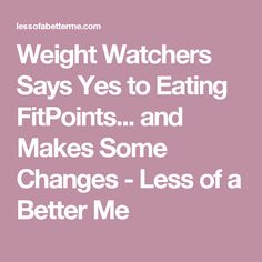 Weight Watchers Says Yes to Eating FitPoints... and Makes Some Changes - Less of a Better Me