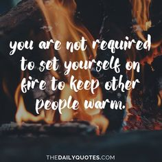 You are not required to set yourself on fire to keep other people warm. thedailyquotes.com