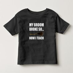 My Broom Broke So Now I Teach Toddler T-shirt