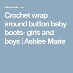 Crochet wrap around button baby boots- girls and boys | Ashlee Marie