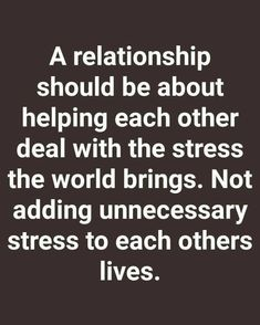 a relationship should be about helping each other deal with the stress the world brings. not adding unnecessary stress to each others lives. True Quotes, Motivational Quotes, Funny Quotes, Inspirational Quotes, The Words, Favorite Quotes, Best Quotes, Relationship Advice, Relationships
