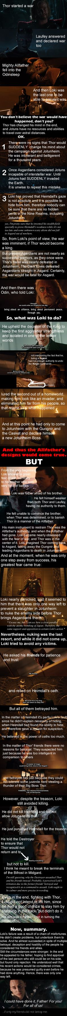 This one is not a fangirl theory. It is what I saw, when I watched the Thor-movie for the first time. I knew nothing about this movie. I didn't even know that it was based on comic-books. Therefore I was completely unaware of who was supposed to be good guys, and who was meant to be bad guys. And I saw this. After SUCH presentation I became totally unable to regard this character as a villain.