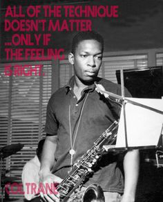 """All of the technique doesn't matter...only if the feeling is right"" John Coltrane"