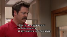 .Parks and Rec, in which Ron Swanson succinctly describes my personal attitude toward all matters of any nature.