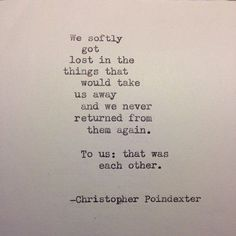 """""""We softly got lost in the things that would take us away and we never returned from them again. To us: that was each other."""" ― Christopher Poindexter"""