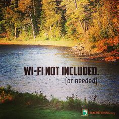 Fishing does not require wi-fi. Get out and do it! @takemefishing.org